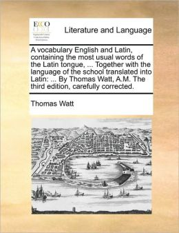 A vocabulary English and Latin, containing the most usual words of the Latin tongue, ... Together with the language of the school translated into Latin: ... By Thomas Watt, A.M. The third edition, carefully corrected.