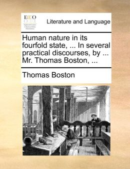 Human nature in its fourfold state, ... In several practical discourses, by ... Mr. Thomas Boston, ...