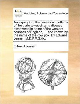 An inquiry into the causes and effects of the variol vaccin , a disease discovered in some of the western counties of England, ... and known by the name of the cow pox. By Edward Jenner, M.D.F.R.S.&c.
