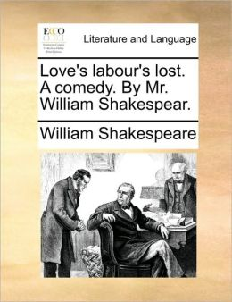 Love's labour's lost. A comedy. By Mr. William Shakespear.