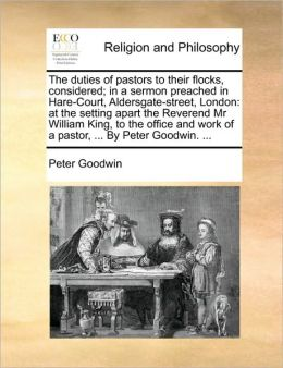 The duties of pastors to their flocks, considered; in a sermon preached in Hare-Court, Aldersgate-street, London: at the setting apart the Reverend Mr William King, to the office and work of a pastor, ... By Peter Goodwin. ...