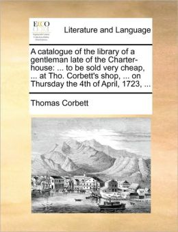 A catalogue of the library of a gentleman late of the Charter-house: ... to be sold very cheap, ... at Tho. Corbett's shop, ... on Thursday the 4th of April, 1723, ...