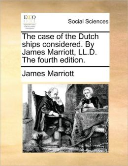The case of the Dutch ships considered. By James Marriott, LL.D. The fourth edition.
