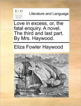 Love in excess, or, the fatal enquiry. A novel. The third and last part. By Mrs. Haywood.