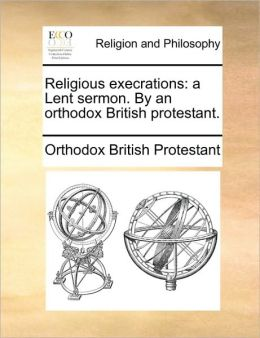 Religious execrations: a Lent sermon. By an orthodox British protestant.