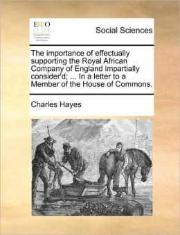 The importance of effectually supporting the Royal African Company of England impartially consider'd; ... In a letter to a Member of the House of Commons.