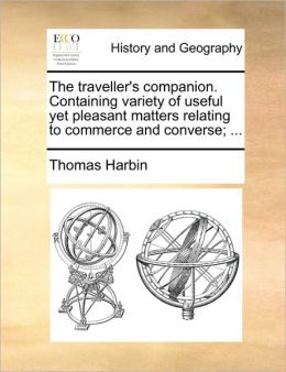 The traveller's companion. Containing variety of useful yet pleasant matters relating to commerce and converse; ...