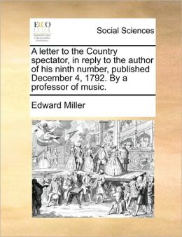 A Letter To The Country Spectator, In Reply To The Author Of His Ninth Number, Published December 4, 1792. By A Professor Of Music.