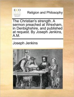 The Christian's strength. A sermon preached at Wrexham, in Denbighshire, and published at request. By Joseph Jenkins, A.M.