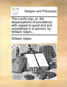The Lord's cup; or, the dispensations of providence with regard to good and evil, considered in a sermon; by William Gilpin,...