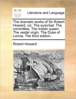 The Dramatic Works of Sir Robert Howard, Viz: The Surprisal. The Committee. The Indian Queen. The Vestal Virgin. The Duke of Lerma