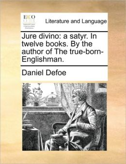 Jure divino: a satyr. In twelve books. By the author of The true-born-Englishman.