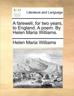 A farewell, for two years, to England. A poem. By Helen Maria Williams.