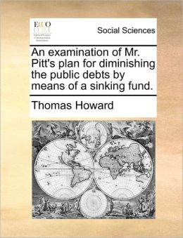 An Examination Of Mr. Pitt's Plan For Diminishing The Public Debts By Means Of A Sinking Fund.
