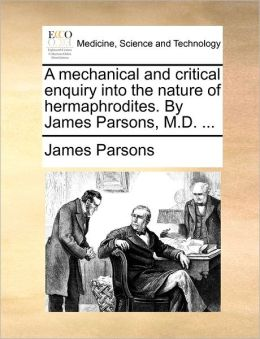 A Mechanical And Critical Enquiry Into The Nature Of Hermaphrodites. By James Parsons, M.D. ...