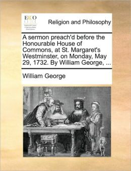 A sermon preach'd before the Honourable House of Commons, at St. Margaret's Westminster, on Monday, May 29, 1732. By William George, ...