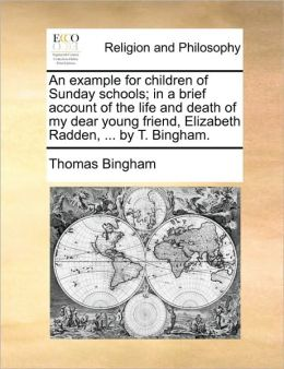 An example for children of Sunday schools; in a brief account of the life and death of my dear young friend, Elizabeth Radden, ... by T. Bingham.