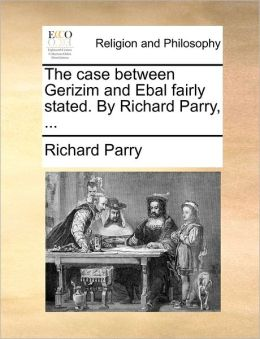 The Case Between Gerizim And Ebal Fairly Stated. By Richard Parry, ...