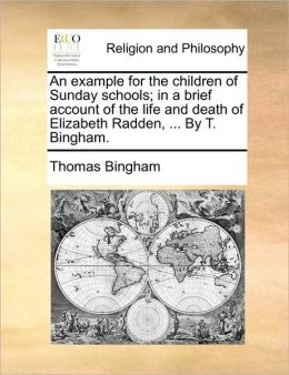 An example for the children of Sunday schools; in a brief account of the life and death of Elizabeth Radden, ... By T. Bingham.