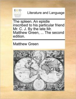 The spleen. An epistle inscribed to his particular friend Mr. C. J. By the late Mr. Matthew Green, ... The second edition.