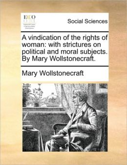 A vindication of the rights of woman: with strictures on political and moral subjects. By Mary Wollstonecraft.