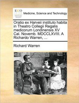 Oratio ex Harveii instituto habita in Theatro Collegii Regalis medicorum Londinensis XV Cal. Novemb. MDCCLXVIII. A Richardo Warren, ...