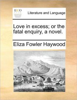 Love in excess; or the fatal enquiry, a novel.