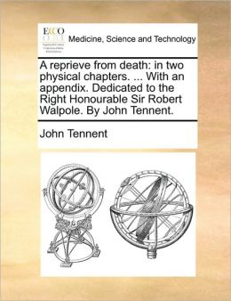 A reprieve from death: in two physical chapters. ... With an appendix. Dedicated to the Right Honourable Sir Robert Walpole. By John Tennent.