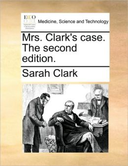 Mrs. Clark's case. The second edition.