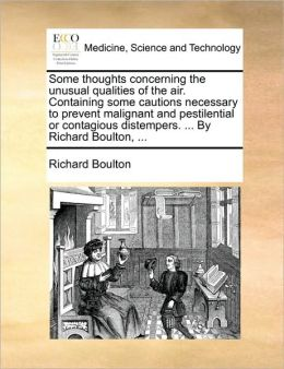 Some thoughts concerning the unusual qualities of the air. Containing some cautions necessary to prevent malignant and pestilential or contagious distempers. ... By Richard Boulton, ...