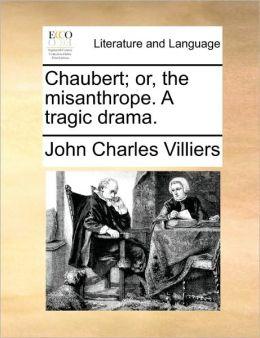 Chaubert; or, the misanthrope. A tragic drama.