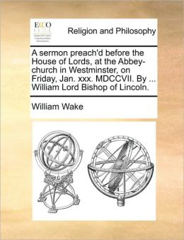 A sermon preach'd before the House of Lords, at the Abbey-church in Westminster, on Friday, Jan. xxx. MDCCVII. By ... William Lord Bishop of Lincoln.