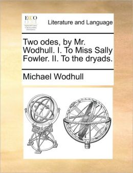 Two odes, by Mr. Wodhull. I. To Miss Sally Fowler. II. To the dryads.