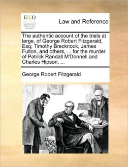 The authentic account of the trials at large, of George Robert Fitzgerald, Esq; Timothy Brecknock, James Fulton, and others, ... for the murder of Patrick Randall M'Donnell and Charles Hipson. ...