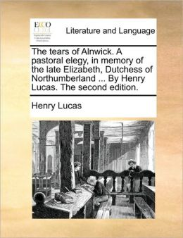 The tears of Alnwick. A pastoral elegy, in memory of the late Elizabeth, Dutchess of Northumberland ... By Henry Lucas. The second edition.