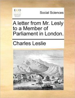 A letter from Mr. Lesly to a Member of Parliament in London.