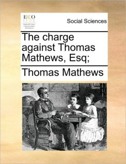 The charge against Thomas Mathews, Esq;