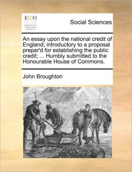 An essay upon the national credit of England; introductory to a proposal prepar'd for establishing the public credit; ... Humbly submitted to the Honourable House of Commons.