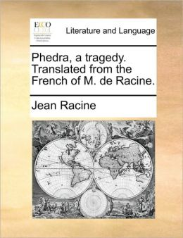 Phedra, a Tragedy. Translated from the French of M. de Racine.