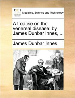A treatise on the venereal disease: by James Dunbar Innes, ...