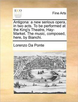 Antigona: a new serious opera, in two acts. To be performed at the King's Theatre, Hay-Market. The music, composed, here, by Bianchi.