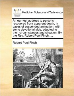An earnest address to persons recovered from apparent death, in cases of suspended animation: with some devotional aids, adapted to their circumstances and situation. By the Rev. Robert Pool Finch, ...