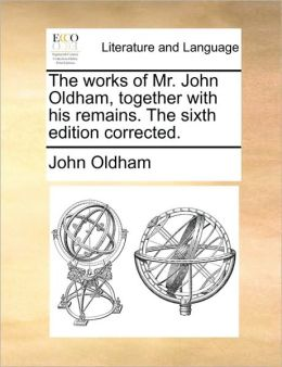 The works of Mr. John Oldham, together with his remains. The sixth edition corrected.