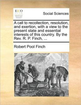 A call to recollection, resolution, and exertion, with a view to the present state and essential interests of this country. By the Rev. R. P. Finch, ...