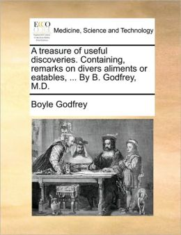 A treasure of useful discoveries. Containing, remarks on divers aliments or eatables, ... By B. Godfrey, M.D.