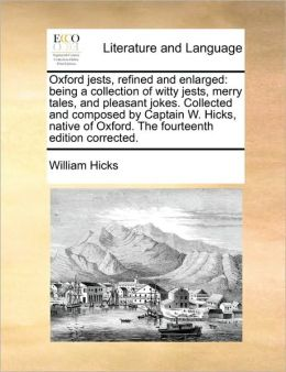 Oxford jests, refined and enlarged: being a collection of witty jests, merry tales, and pleasant jokes. Collected and composed by Captain W. Hicks, native of Oxford. The fourteenth edition corrected.