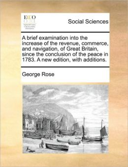 A Brief Examination Into The Increase Of The Revenue, Commerce, And Navigation, Of Great Britain, Since The Conclusion Of The Peace In 1783. A New Edition, With Additions.
