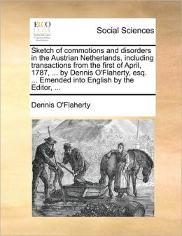 Sketch of commotions and disorders in the Austrian Netherlands, including transactions from the first of April, 1787, ... by Dennis O'Flaherty, esq. ... Emended into English by the Editor, ...