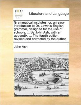 Grammatical institutes; or, an easy introduction to Dr. Lowth's English grammar, designed for the use of schools, ... By John Ash, with an appendix, ... The fourth edition, revised and corrected by the author.