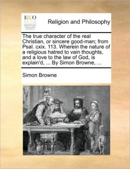 The true character of the real Christian, or sincere good-man; from Psal. cxix. 113. Wherein the nature of a religious hatred to vain thoughts, and a love to the law of God, is explain'd, ... By Simon Browne, ...